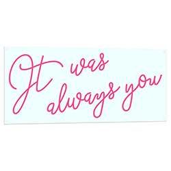 It Was Always You Neon LED Sign